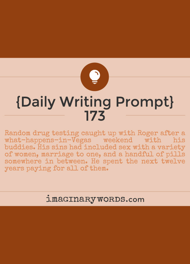 Daily Writing Prompts: Random drug testing caught up with Roger after a what-happens-in-Vegas weekend with his buddies. His sins had included sex with a variety of women, marriage to one, and a handful of pills somewhere in between. He spent the next twelve years paying for all of them.