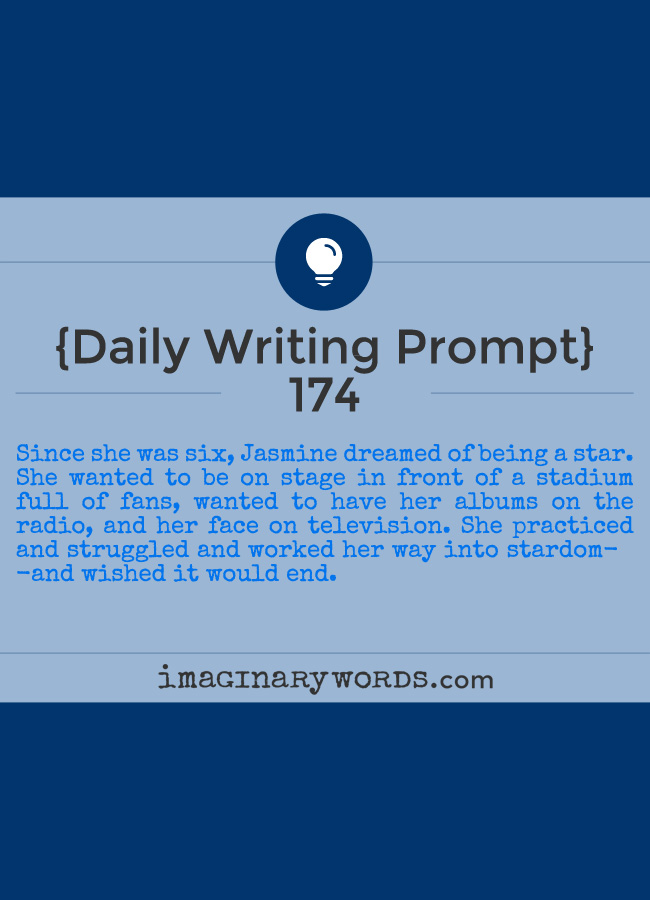 Daily Writing Prompts: Since she was six, Jasmine dreamed of being a star. She wanted to be on stage in front of a stadium full of fans, wanted to have her albums on the radio, and her face on television. She practiced and struggled and worked her way into stardom--and wished it would end.