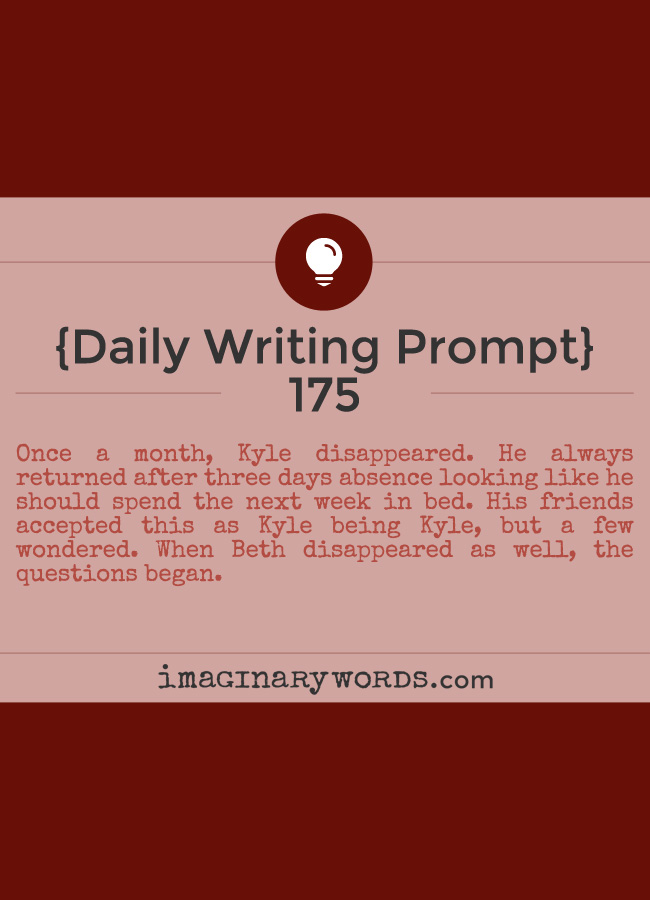 Daily Writing Prompts: Once a month, Kyle disappeared. He always returned after three days absence looking like he should spend the next week in bed. His friends accepted this as Kyle being Kyle, but a few wondered. When Beth disappeared as well, the questions began.
