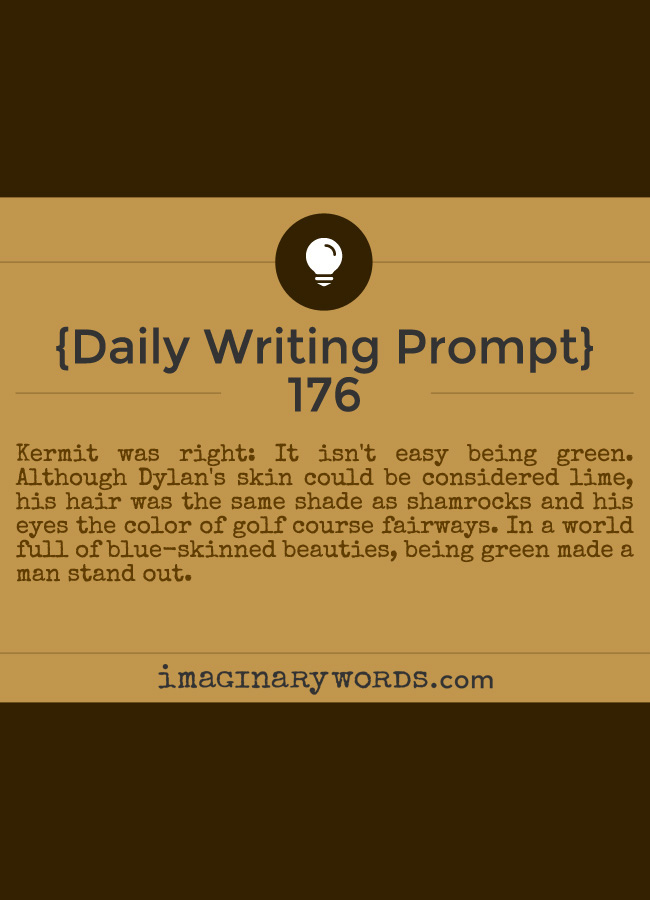 Daily Writing Prompts: Kermit was right: It isn't easy being green. Although Dylan's skin could be considered lime, his hair was the same shade as shamrocks and his eyes the color of golf course fairways. In a world full of blue-skinned beauties, being green made a man stand out.