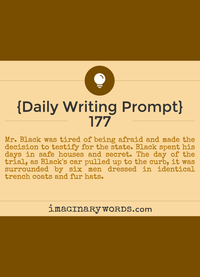 Daily Writing Prompts: Mr. Black was tired of being afraid and made the decision to testify for the state. Black spent his days in safe houses and secret. The day of the trial, as Black's car pulled up to the curb, it was surrounded by six men dressed in identical trench coats and fur hats.