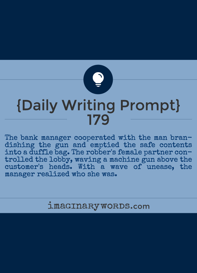 Daily Writing Prompts: The bank manager cooperated with the man brandishing the gun and emptied the safe contents into a duffle bag. The robber's female partner controlled the lobby, waving a machine gun above the customer's heads. With a wave of unease, the manager realized who she was.