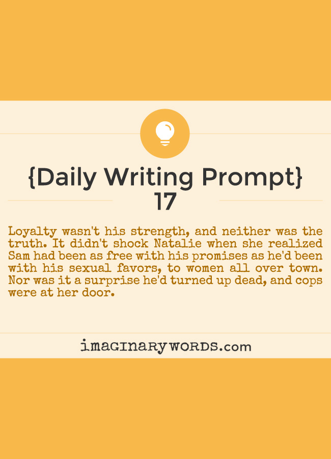 Daily Writing Prompts: Loyalty wasn't his strength, and neither was the truth. It didn't shock Natalie when she realized Sam had been as free with his promises as he'd been with his sexual favors, to women all over town. Nor was it a surprise he'd turned up dead, and cops were at her door.