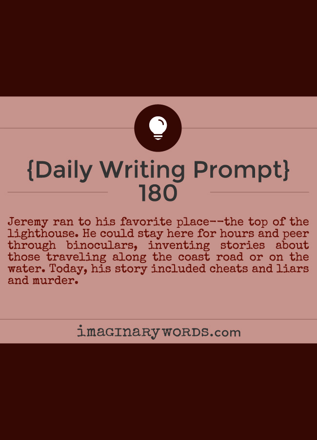 Daily Writing Prompts: Jeremy ran to his favorite place--the top of the lighthouse. He could stay here for hours and peer through binoculars, inventing stories about those traveling along the coast road or on the water. Today, his story included cheats and liars and murder.