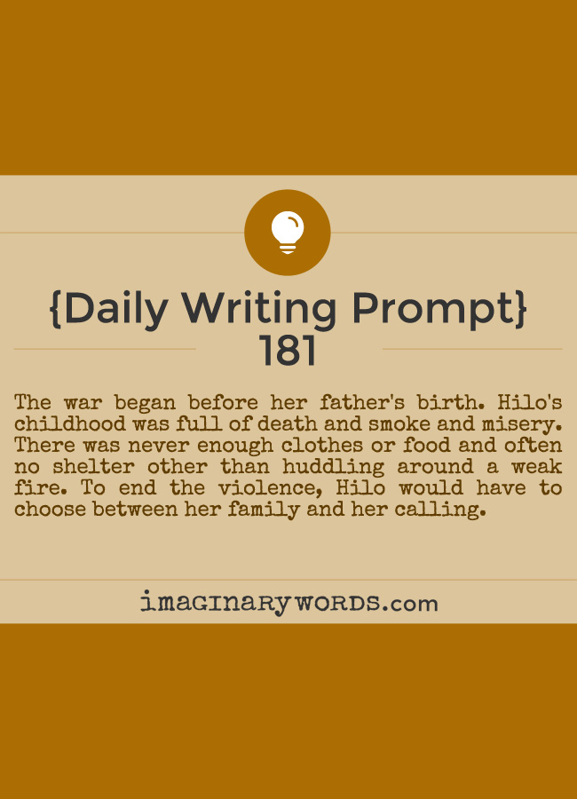 Daily Writing Prompts: The war began before her father's birth. Hilo's childhood was full of death and smoke and misery. There was never enough clothes or food and often no shelter other than huddling around a weak fire. To end the violence, Hilo would have to choose between her family and her calling.