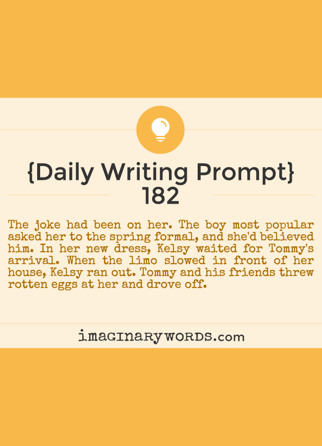 Daily Writing Prompts: The joke had been on her. The boy most popular asked her to the spring formal, and she'd believed him. In her new dress, Kelsy waited for Tommy's arrival. When the limo slowed in front of her house, Kelsy ran out. Tommy and his friends threw rotten eggs at her and drove off.