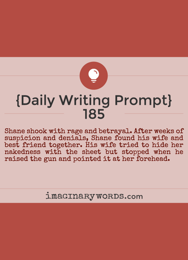 Daily Writing Prompts: Shane shook with rage and betrayal. After weeks of suspicion and denials, Shane found his wife and best friend together. His wife tried to hide her nakedness with the sheet but stopped when he raised the gun and pointed it at her forehead.