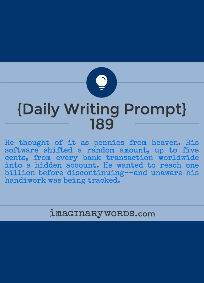 Daily Writing Prompts: He thought of it as pennies from heaven. His software shifted a random amount, up to five cents, from every bank transaction worldwide into a hidden account. He wanted to reach one billion before discontinuing--and unaware his handiwork was being tracked.