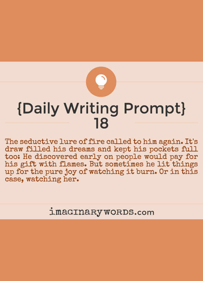 Daily Writing Prompts: The seductive lure of fire called to him again. It's draw filled his dreams and kept his pockets full too: He discovered early on people would pay for his gift with flames. But sometimes he lit things up for the pure joy of watching it burn. Or in this case, watching her.