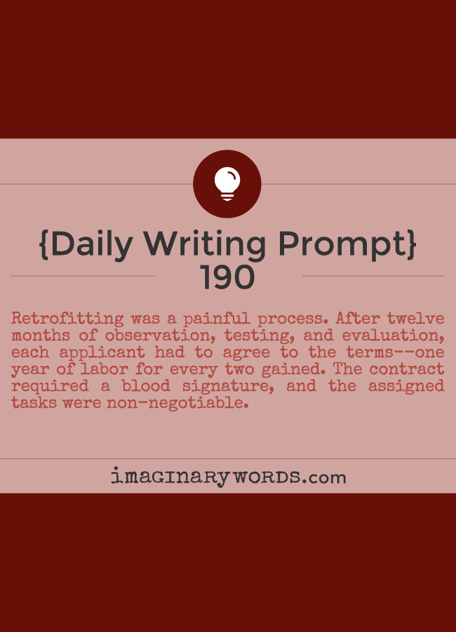 Daily Writing Prompts: Retrofitting was a painful process. After twelve months of observation, testing, and evaluation, each applicant had to agree to the terms--one year of labor for every two gained. The contract required a blood signature, and the assigned tasks were non-negotiable.