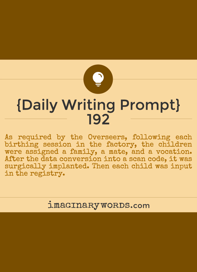 Daily Writing Prompts: As required by the Overseers, following each birthing session in the factory, the children were assigned a family, a mate, and a vocation. After the data conversion into a scan code, it was surgically implanted. Then each child was input in the registry.