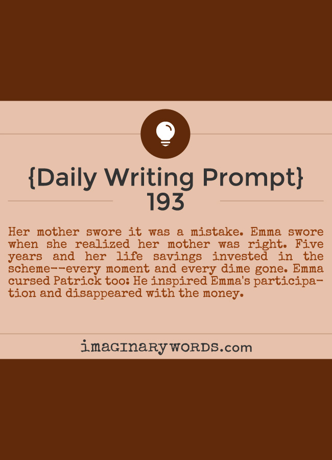 Daily Writing Prompts: Her mother swore it was a mistake. Emma swore when she realized her mother was right. Five years and her life savings invested in the scheme--every moment and every dime gone. Emma cursed Patrick too: He inspired Emma's participation and disappeared with the money.