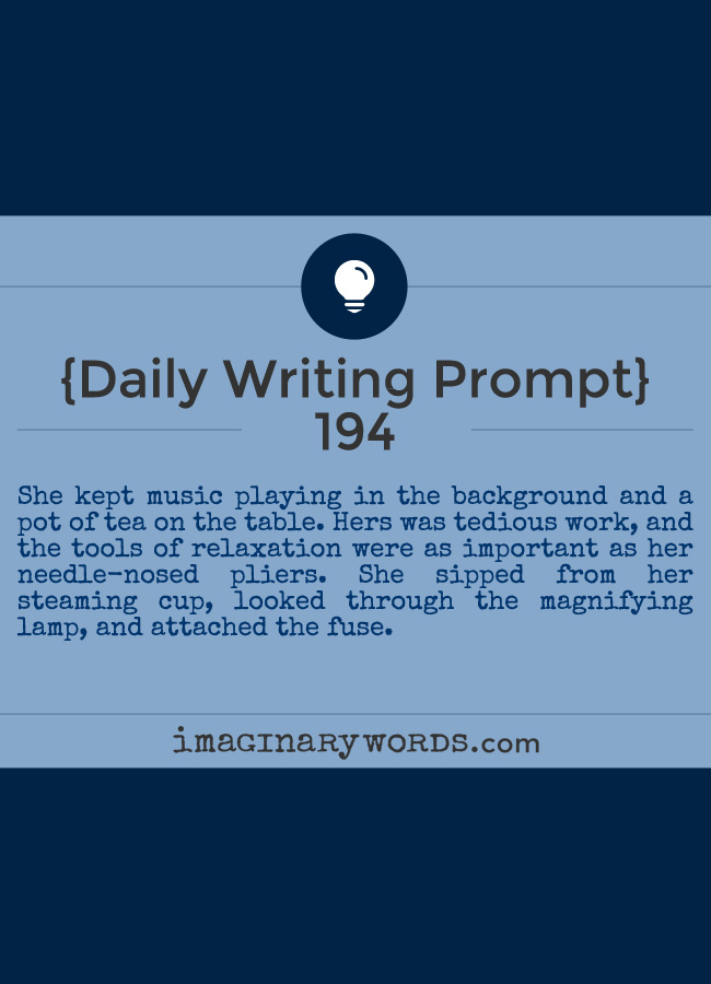 Daily Writing Prompts: She kept music playing in the background and a pot of tea on the table. Hers was tedious work, and the tools of relaxation were as important as her needle-nosed pliers. She sipped from her steaming cup, looked through the magnifying lamp, and attached the fuse.