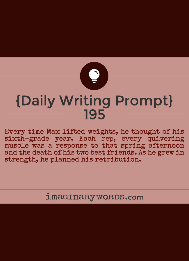 Daily Writing Prompts: Every time Max lifted weights, he thought of his sixth-grade year. Each rep, every quivering muscle was a response to that spring afternoon and the death of his two best friends. As he grew in strength, he planned his retribution.