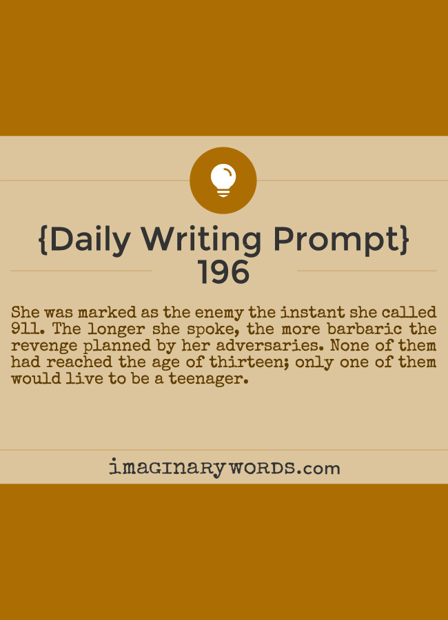 Daily Writing Prompts: She was marked as the enemy the instant she called 911. The longer she spoke, the more barbaric the revenge planned by her adversaries. None of them had reached the age of thirteen; only one of them would live to be a teenager.