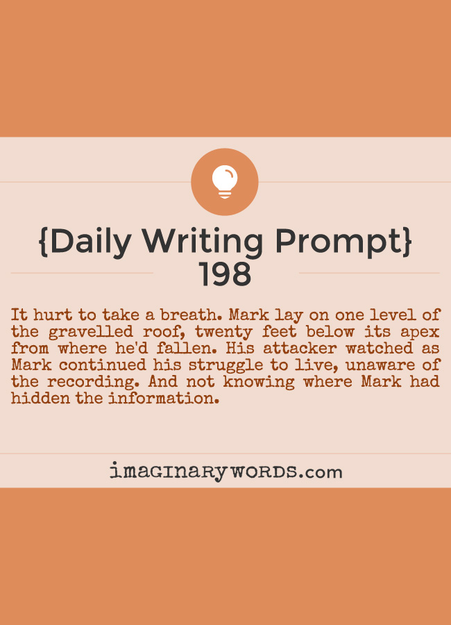 Daily Writing Prompts: It hurt to take a breath. Mark lay on one level of the gravelled roof, twenty feet below its apex from where he'd fallen. His attacker watched as Mark continued his struggle to live, unaware of the recording. And not knowing where Mark had hidden the information.