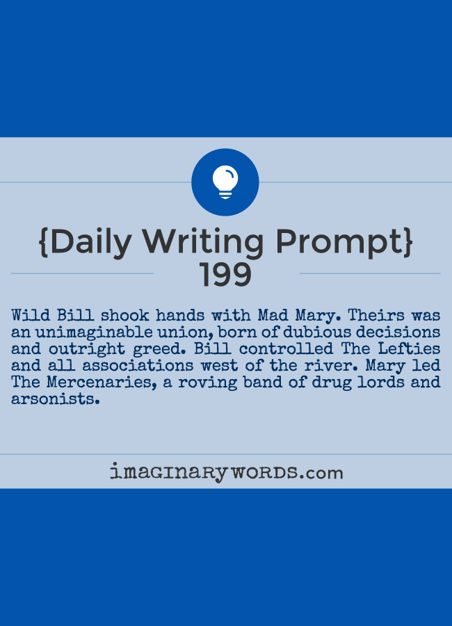 Daily Writing Prompts: Wild Bill shook hands with Mad Mary. Theirs was an unimaginable union, born of dubious decisions and outright greed. Bill controlled The Lefties and all associations west of the river. Mary led The Mercenaries, a roving band of drug lords and arsonists.
