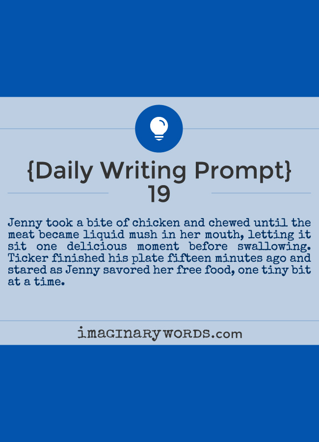 Daily Writing Prompts: Jenny took a bite of chicken and chewed until the meat became liquid mush in her mouth, letting it sit one delicious moment before swallowing. Ticker finished his plate fifteen minutes ago and stared as Jenny savored her free food, one tiny bit at a time.