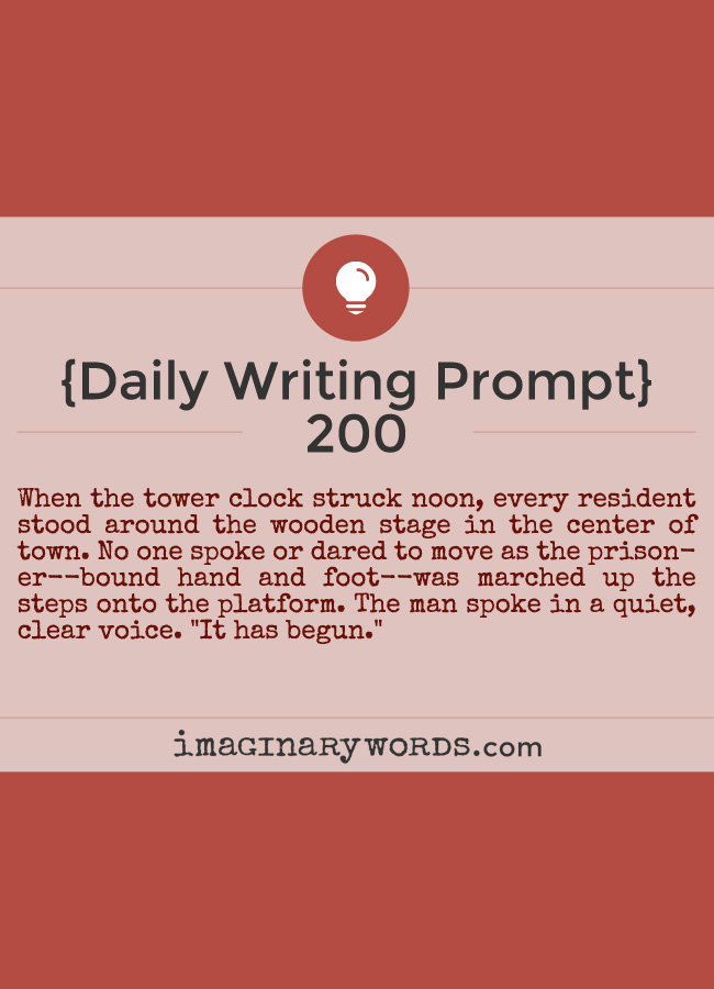 Daily Writing Prompts: When the tower clock struck noon, every resident stood around the wooden stage in the center of town. No one spoke or dared to move as the prisoner--bound hand and foot--was marched up the steps onto the platform. The man spoke in a quiet, clear voice. 'It has begun.'