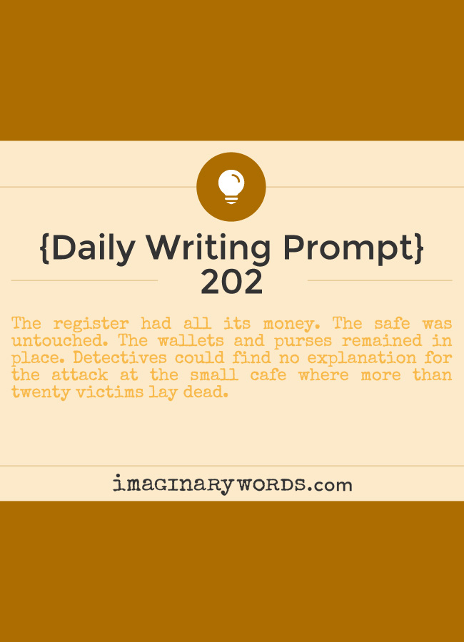 Daily Writing Prompts: The register had all its money. The safe was untouched. The wallets and purses remained in place. Detectives could find no explanation for the attack at the small cafe where more than twenty victims lay dead.