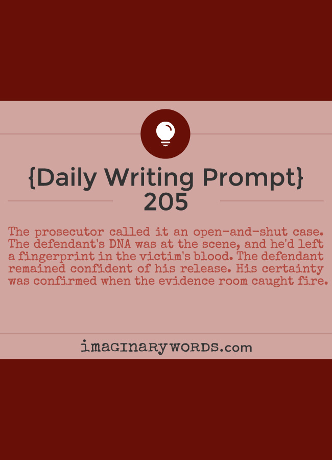 Daily Writing Prompts: The prosecutor called it an open-and-shut case. The defendant's DNA was at the scene, and he'd left a fingerprint in the victim's blood. The defendant remained confident of his release. His certainty was confirmed when the evidence room caught fire.