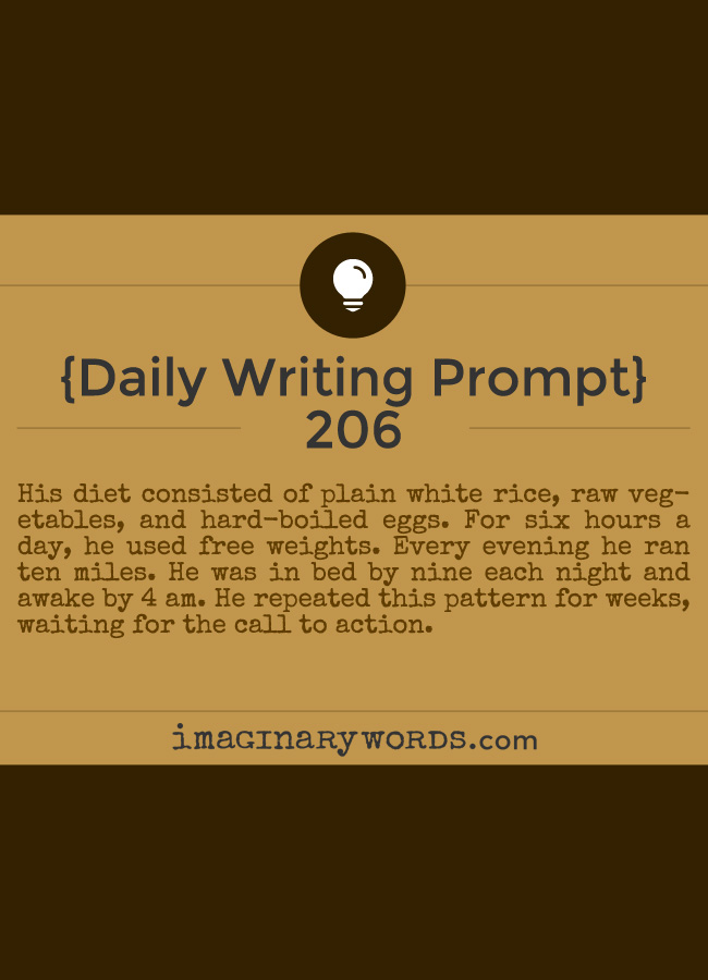Daily Writing Prompts: His diet consisted of plain white rice, raw vegetables, and hard-boiled eggs. For six hours a day, he used free weights. Every evening he ran ten miles. He was in bed by nine each night and awake by 4 am. He repeated this pattern for weeks, waiting for the call to action.
