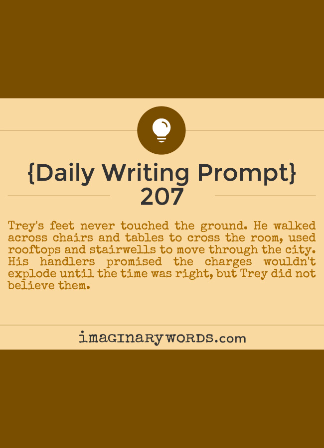 Daily Writing Prompts: Trey's feet never touched the ground. He walked across chairs and tables to cross the room, used rooftops and stairwells to move through the city. His handlers promised the charges wouldn't explode until the time was right, but Trey did not believe them.