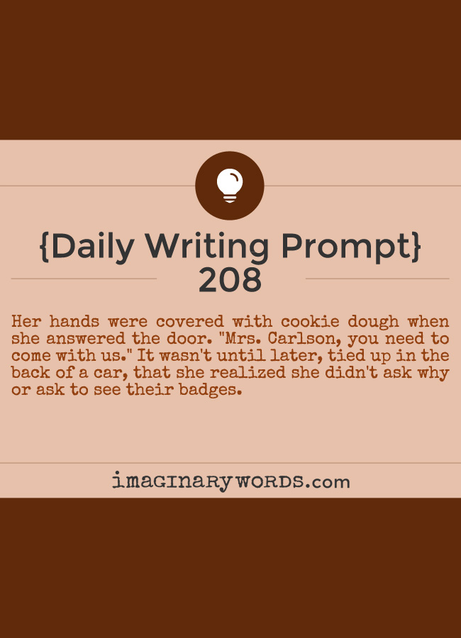 Daily Writing Prompts: Her hands were covered with cookie dough when she answered the door. 'Mrs. Carlson, you need to come with us.' It wasn't until later, tied up in the back of a car, that she realized she didn't ask why or ask to see their badges.