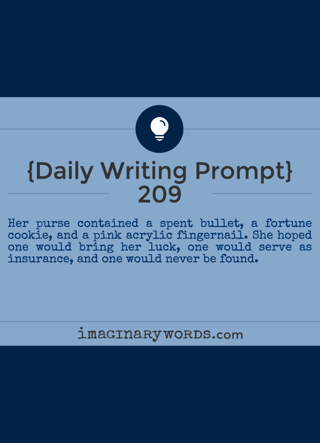 Daily Writing Prompts: Her purse contained a spent bullet, a fortune cookie, and a pink acrylic fingernail. She hoped one would bring her luck, one would serve as insurance, and one would never be found.