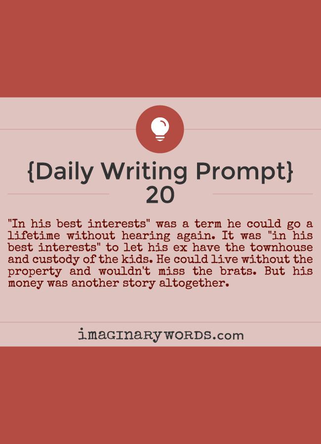 Daily Writing Prompts: 'In his best interests' was a term he could go a lifetime without hearing again. It was 'in his best interests' to let his ex have the townhouse and custody of the kids. He could live without the property and wouldn't miss the brats. But his money was another story altogether.