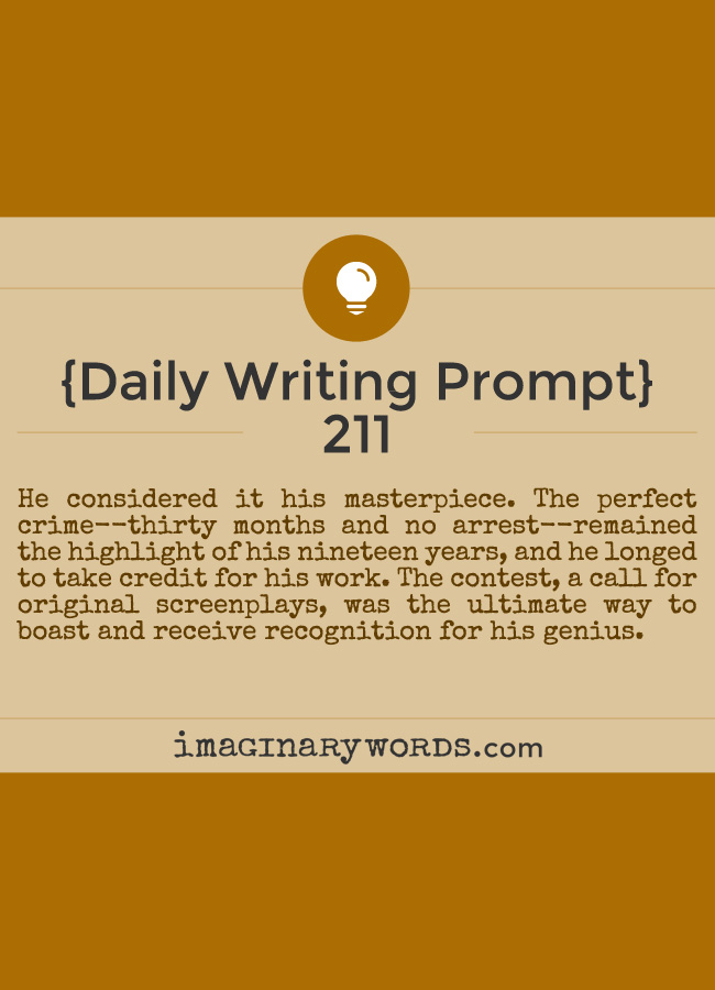 Daily Writing Prompts: He considered it his masterpiece. The perfect crime--thirty months and no arrest--remained the highlight of his nineteen years, and he longed to take credit for his work. The contest, a call for original screenplays, was the ultimate way to boast and receive recognition for his genius.