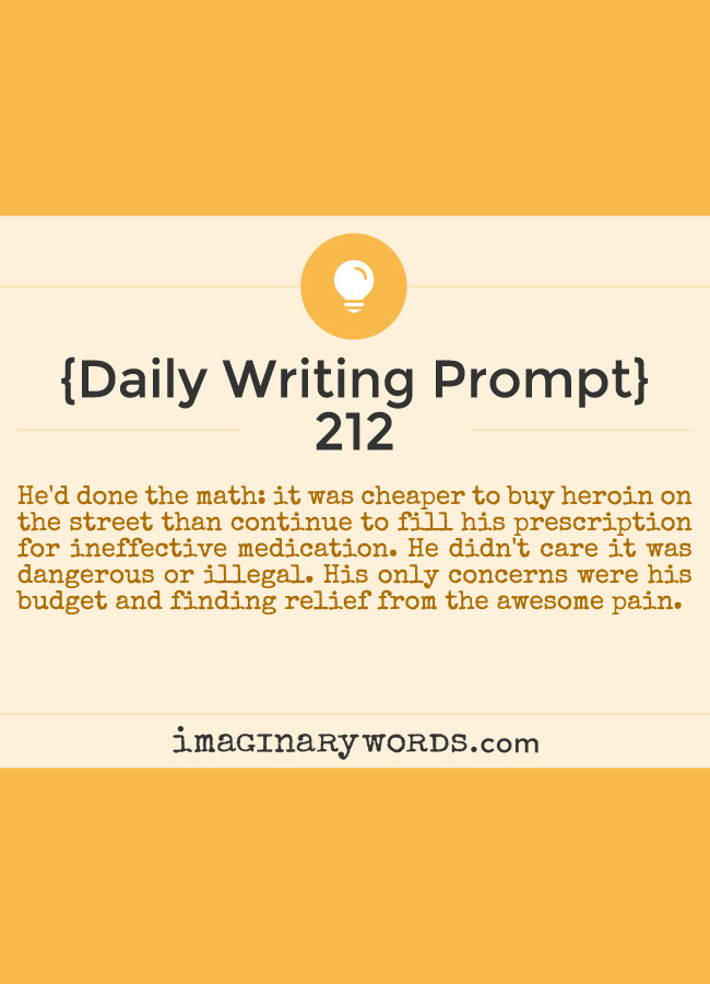 Daily Writing Prompts: He'd done the math: it was cheaper to buy heroin on the street than continue to fill his prescription for ineffective medication. He didn't care it was dangerous or illegal. His only concerns were his budget and finding relief from the awesome pain.