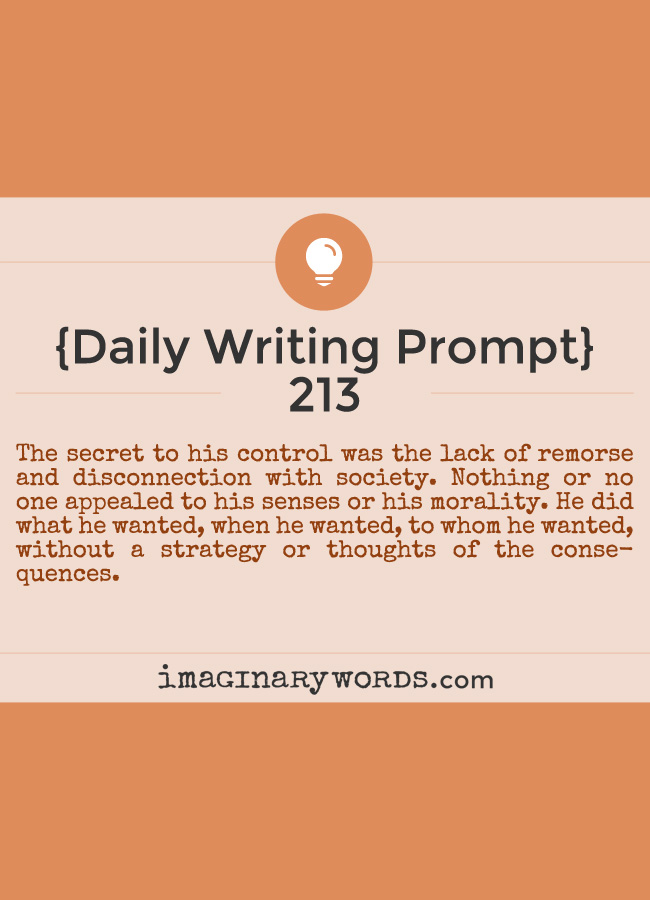 Daily Writing Prompts: The secret to his control was the lack of remorse and disconnection with society. Nothing or no one appealed to his senses or his morality. He did what he wanted, when he wanted, to whom he wanted, without a strategy or thoughts of the consequences.
