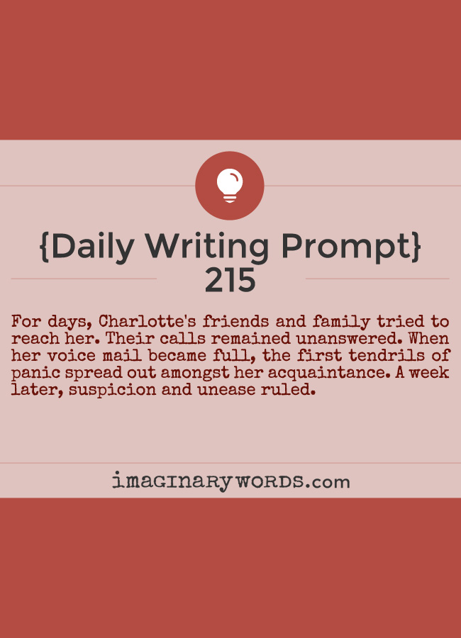 Daily Writing Prompts: For days, Charlotte's friends and family tried to reach her. Their calls remained unanswered. When her voice mail became full, the first tendrils of panic spread out amongst her acquaintance. A week later, suspicion and unease ruled.