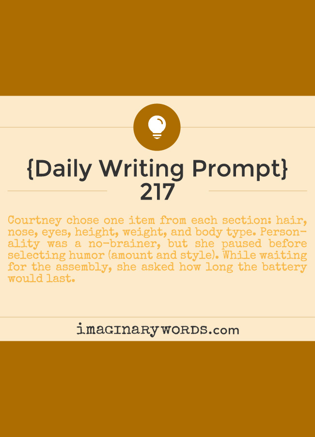 Daily Writing Prompts: Courtney chose one item from each section: hair, nose, eyes, height, weight, and body type. Personality was a no-brainer, but she paused before selecting humor (amount and style). While waiting for the assembly, she asked how long the battery would last.
