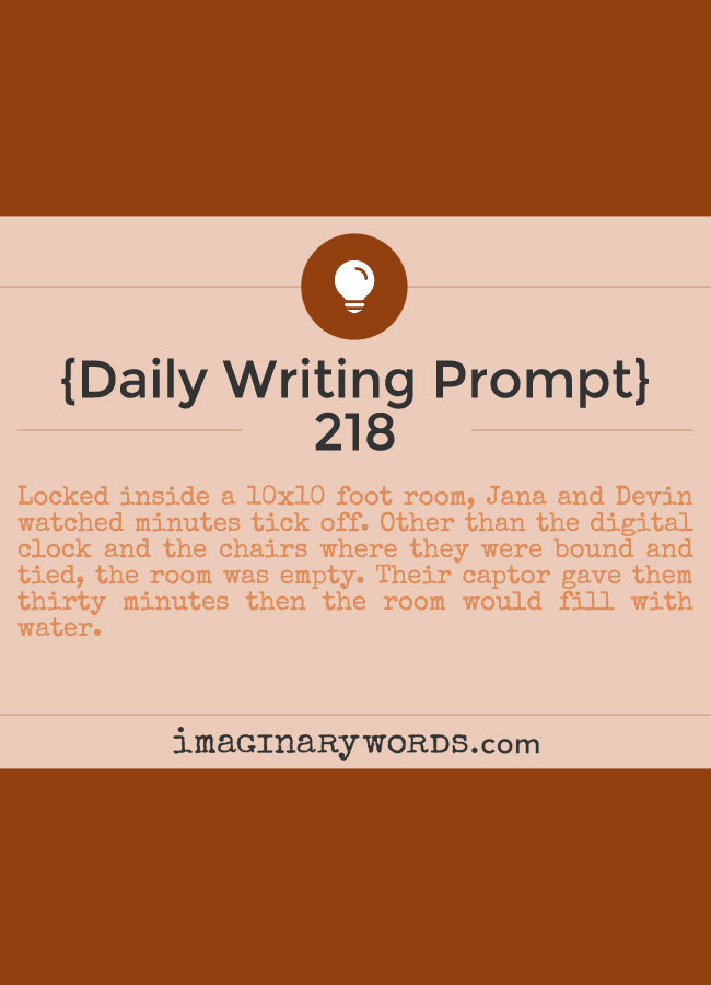 Daily Writing Prompts: Locked inside a 10x10 foot room, Jana and Devin watched minutes tick off. Other than the digital clock and the chairs where they were bound and tied, the room was empty. Their captor gave them thirty minutes then the room would fill with water.