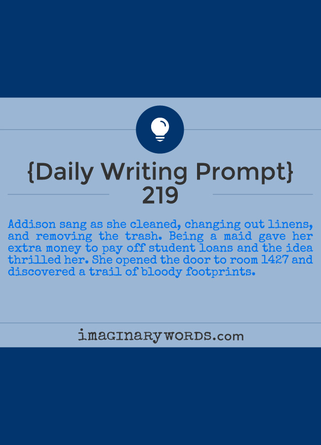 Daily Writing Prompts: Addison sang as she cleaned, changing out linens, and removing the trash. Being a maid gave her extra money to pay off student loans and the idea thrilled her. She opened the door to room 1427 and discovered a trail of bloody footprints.