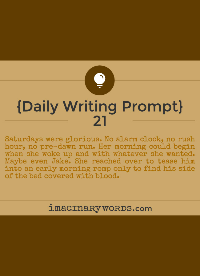 Daily Writing Prompts: Saturdays were glorious. No alarm clock, no rush hour, no pre-dawn run. Her morning could begin when she woke up and with whatever she wanted. Maybe even Jake. She reached over to tease him into an early morning romp only to find his side of the bed covered with blood.