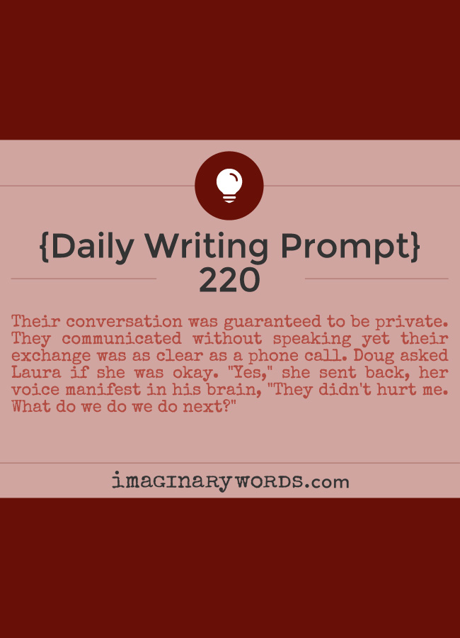 Daily Writing Prompts: Their conversation was guaranteed to be private. They communicated without speaking yet their exchange was as clear as a phone call. Doug asked Laura if she was okay. 'Yes,' she sent back, her voice manifest in his brain, 'They didn't hurt me. What do we do we do next?'