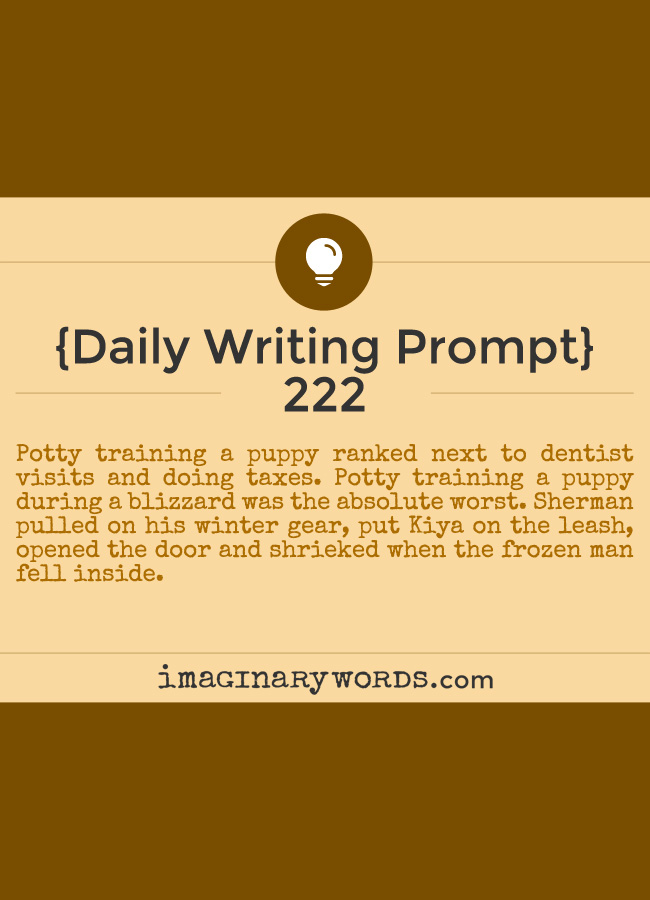 Daily Writing Prompts: Potty training a puppy ranked next to dentist visits and doing taxes. Potty training a puppy during a blizzard was the absolute worst. Sherman pulled on his winter gear, put Kiya on the leash, opened the door and shrieked when the frozen man fell inside.