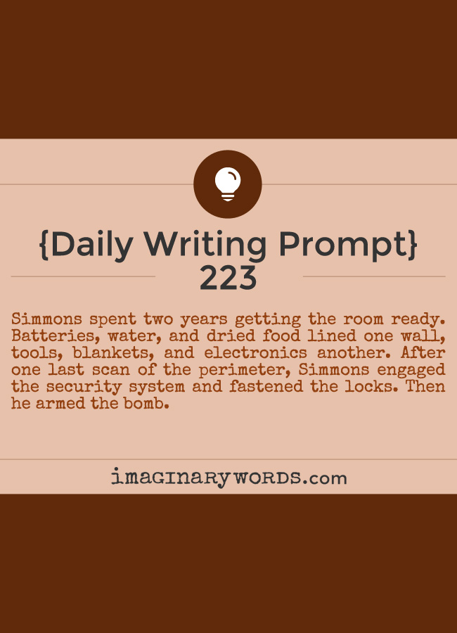 Daily Writing Prompts: Simmons spent two years getting the room ready. Batteries, water, and dried food lined one wall, tools, blankets, and electronics another. After one last scan of the perimeter, Simmons engaged the security system and fastened the locks. Then he armed the bomb.