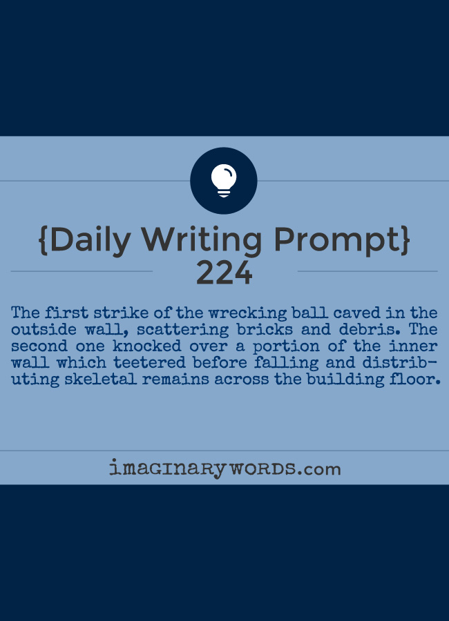 Daily Writing Prompts: The first strike of the wrecking ball caved in the outside wall, scattering bricks and debris. The second one knocked over a portion of the inner wall which teetered before falling and distributing skeletal remains across the building floor.