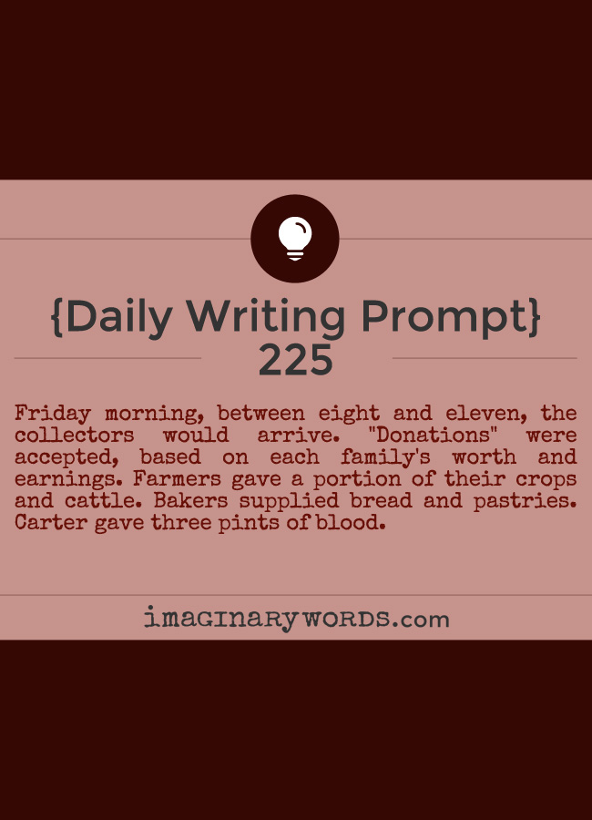 Daily Writing Prompts: Friday morning, between eight and eleven, the collectors would arrive. 'Donations' were accepted, based on each family's worth and earnings. Farmers gave a portion of their crops and cattle. Bakers supplied bread and pastries. Carter gave three pints of blood.