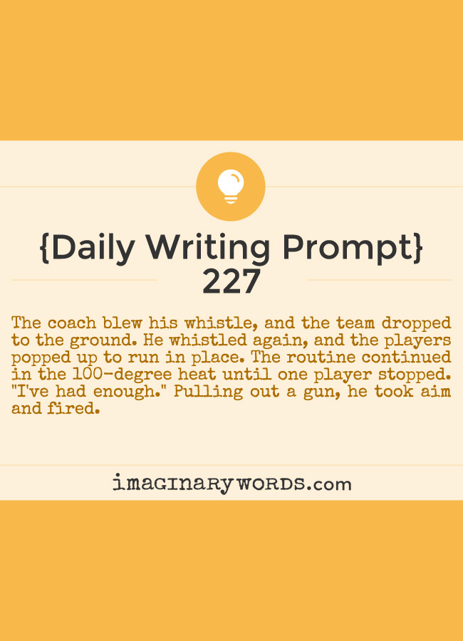 Daily Writing Prompts: The coach blew his whistle, and the team dropped to the ground. He whistled again, and the players popped up to run in place. The routine continued in the 100-degree heat until one player stopped. 'I've had enough.' Pulling out a gun, he took aim and fired.