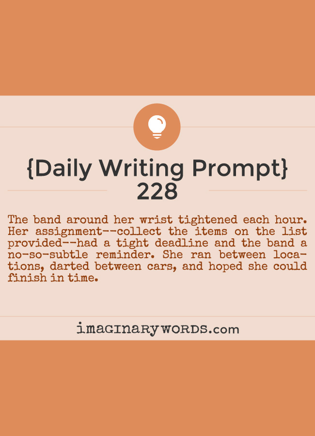 Daily Writing Prompts: The band around her wrist tightened each hour. Her assignment--collect the items on the list provided--had a tight deadline and the band a no-so-subtle reminder. She ran between locations, darted between cars, and hoped she could finish in time.