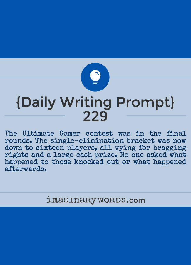 Daily Writing Prompts: The Ultimate Gamer contest was in the final rounds. The single-elimination bracket was now down to sixteen players, all vying for bragging rights and a large cash prize. No one asked what happened to those knocked out or what happened afterwards.