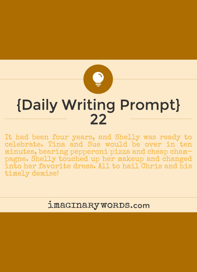 Daily Writing Prompts: It had been four years, and Shelly was ready to celebrate. Tina and Sue would be over in ten minutes, bearing pepperoni pizza and cheap champagne. Shelly touched up her makeup and changed into her favorite dress. All to hail Chris and his timely demise!