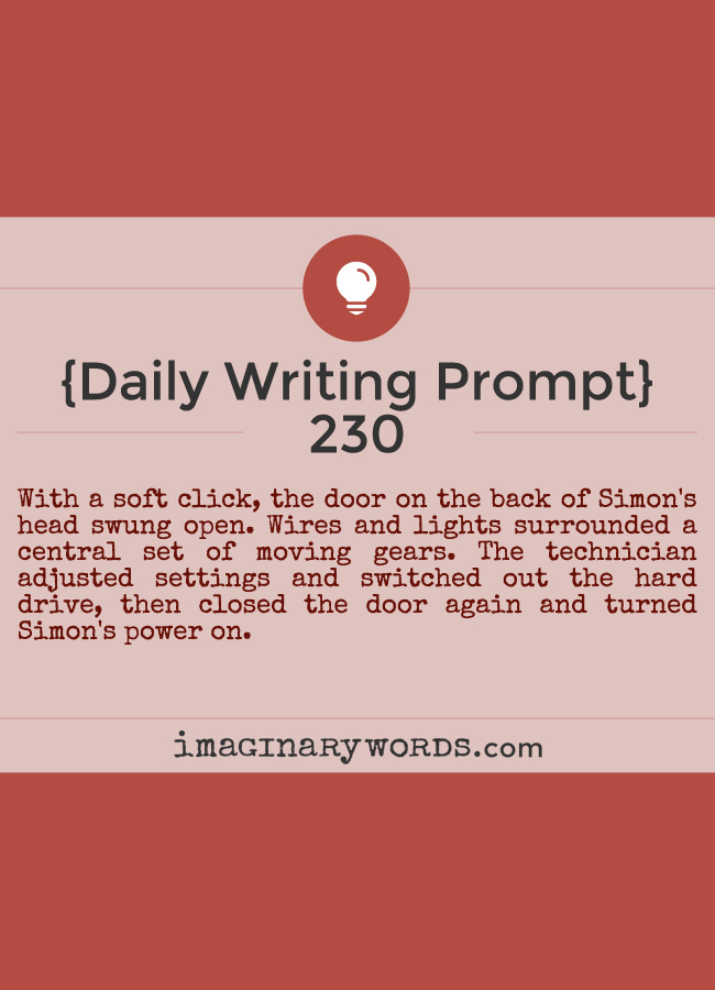 Daily Writing Prompts: With a soft click, the door on the back of Simon's head swung open. Wires and lights surrounded a central set of moving gears. The technician adjusted settings and switched out the hard drive, then closed the door again and turned Simon's power on.