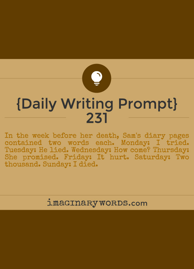 Daily Writing Prompts: In the week before her death, Sam's diary pages contained two words each. Monday: I tried. Tuesday: He lied. Wednesday: How come? Thursday: She promised. Friday: It hurt. Saturday: Two thousand. Sunday: I died.