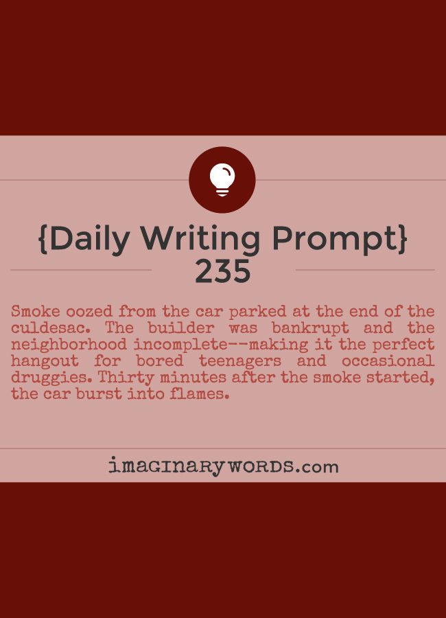 Daily Writing Prompts: Smoke oozed from the car parked at the end of the culdesac. The builder was bankrupt and the neighborhood incomplete--making it the perfect hangout for bored teenagers and occasional druggies. Thirty minutes after the smoke started, the car burst into flames.
